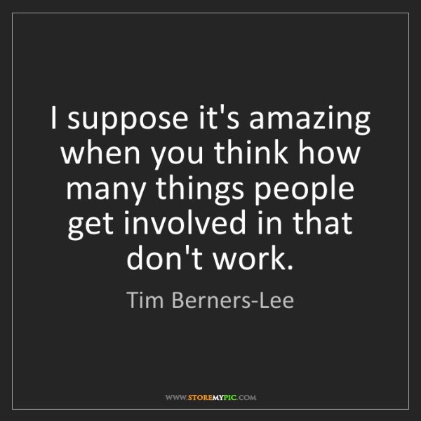 Tim Berners-Lee: I suppose it's amazing when you think how many things...