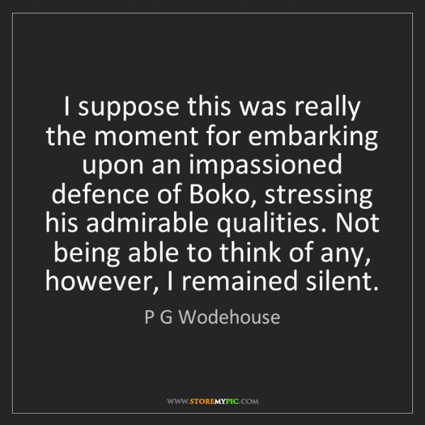 P G Wodehouse: I suppose this was really the moment for embarking upon...