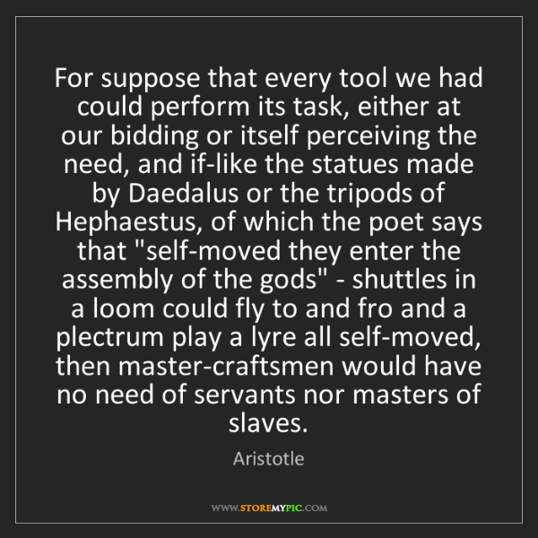 Aristotle: For suppose that every tool we had could perform its...