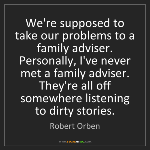 Robert Orben: We're supposed to take our problems to a family adviser....