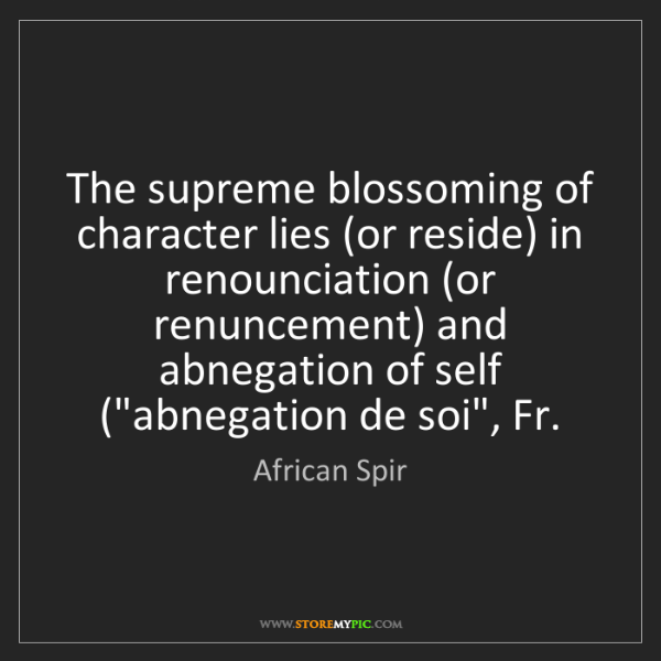 African Spir: The supreme blossoming of character lies (or reside)...