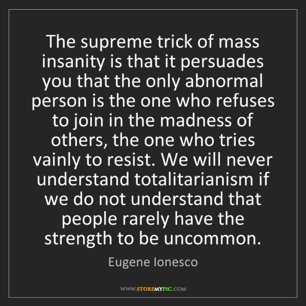 Eugene Ionesco: The supreme trick of mass insanity is that it persuades...