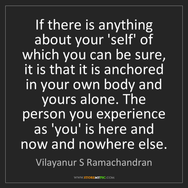 Vilayanur S Ramachandran: If there is anything about your 'self' of which you can...