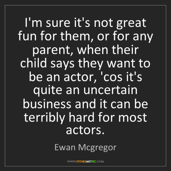 Ewan Mcgregor: I'm sure it's not great fun for them, or for any parent,...