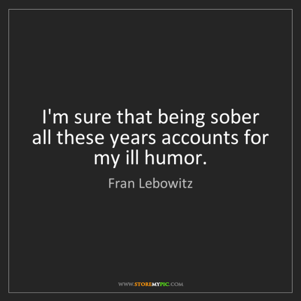Fran Lebowitz: I'm sure that being sober all these years accounts for...