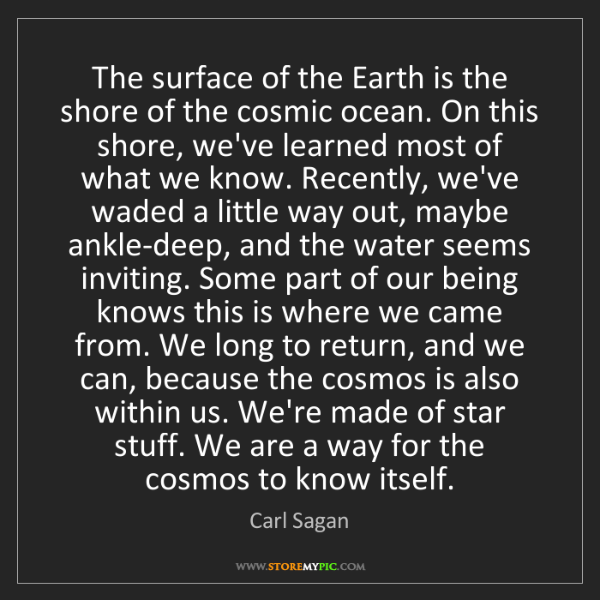 Carl Sagan: The surface of the Earth is the shore of the cosmic ocean....