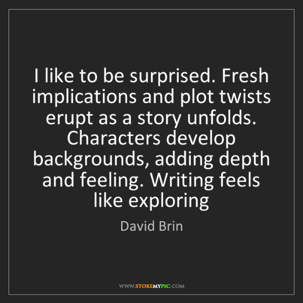 David Brin: I like to be surprised. Fresh implications and plot twists...