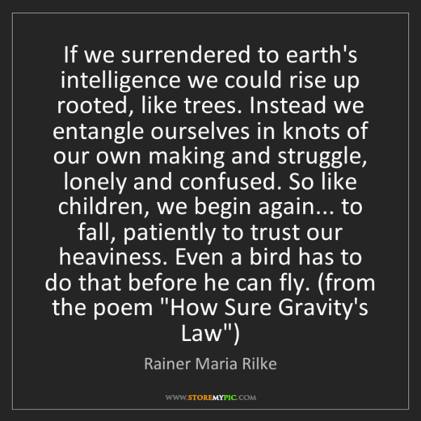 Rainer Maria Rilke: If we surrendered to earth's intelligence we could rise...