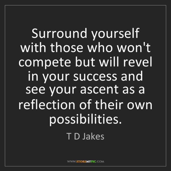 T D Jakes: Surround yourself with those who won't compete but will...