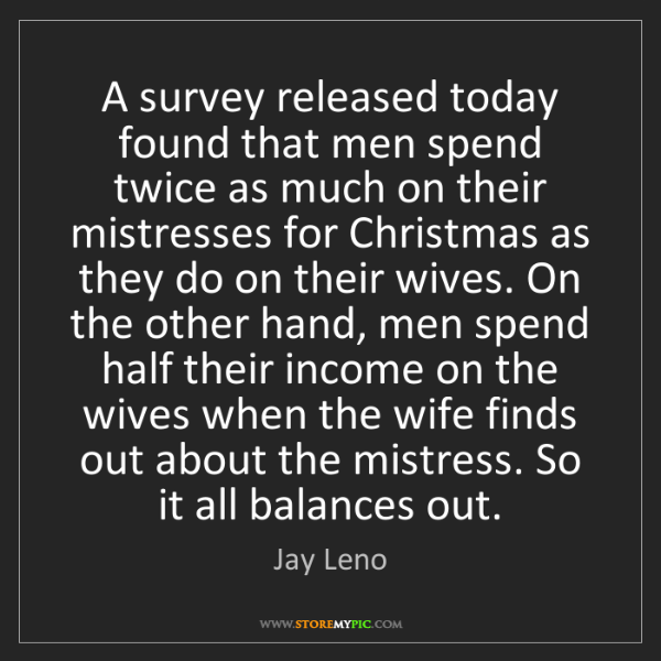 Jay Leno: A survey released today found that men spend twice as...