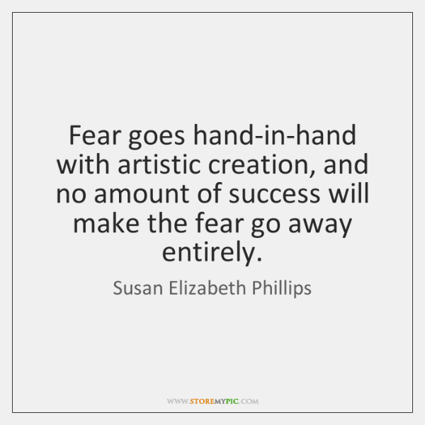 Fear goes hand-in-hand with artistic creation, and no amount of success will ...