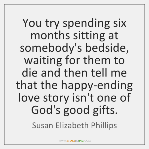You try spending six months sitting at somebody's bedside, waiting for them ...