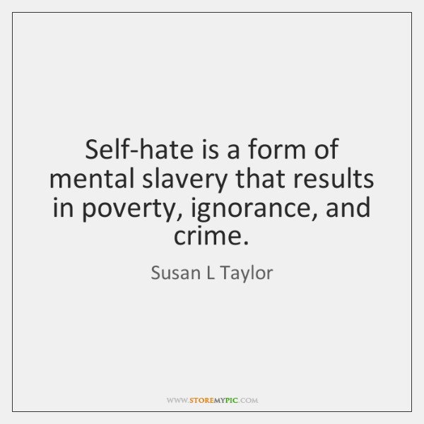 Self-hate is a form of mental slavery that results in poverty, ignorance, ...