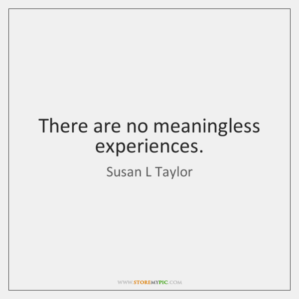 There are no meaningless experiences.