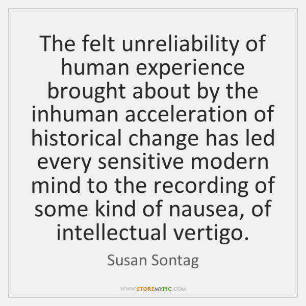 The felt unreliability of human experience brought about by the inhuman acceleration ...