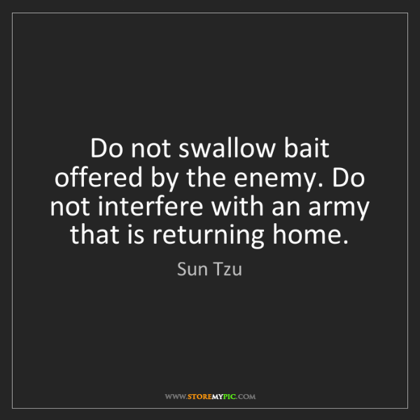 Sun Tzu: Do not swallow bait offered by the enemy. Do not interfere...