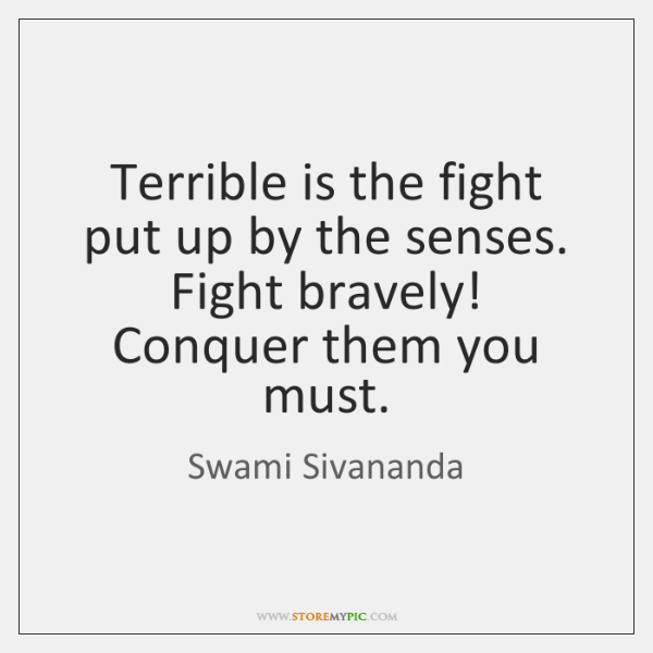 Terrible is the fight put up by the senses. Fight bravely! Conquer ...