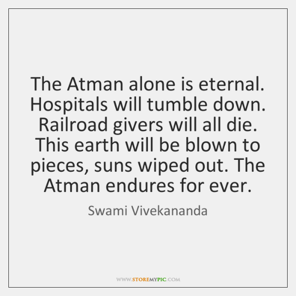 The Atman alone is eternal. Hospitals will tumble down. Railroad givers will ...