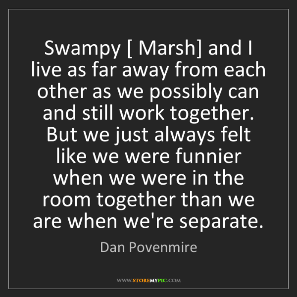 Dan Povenmire: Swampy [ Marsh] and I live as far away from each other...