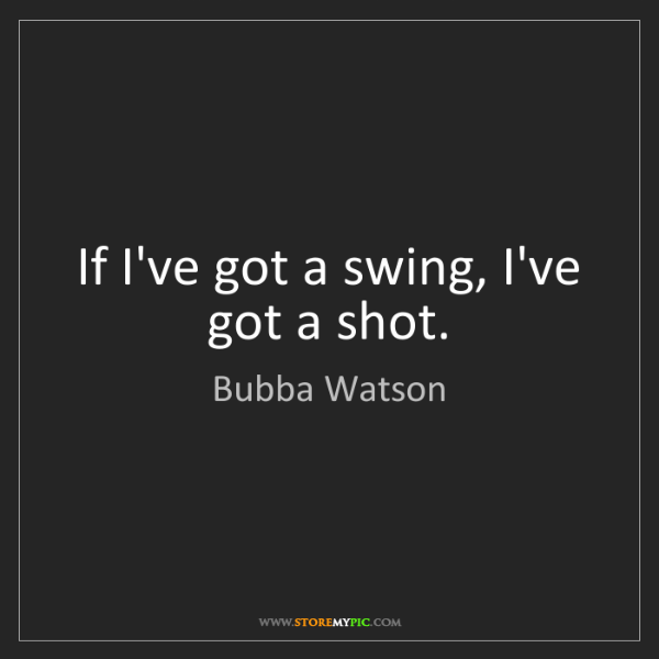 Bubba Watson: If I've got a swing, I've got a shot.