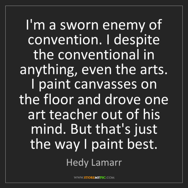 Hedy Lamarr: I'm a sworn enemy of convention. I despite the conventional...