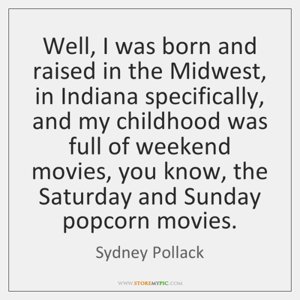 Well, I was born and raised in the Midwest, in Indiana specifically, ...