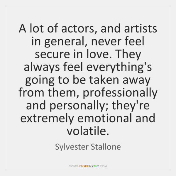 A lot of actors, and artists in general, never feel secure in ...