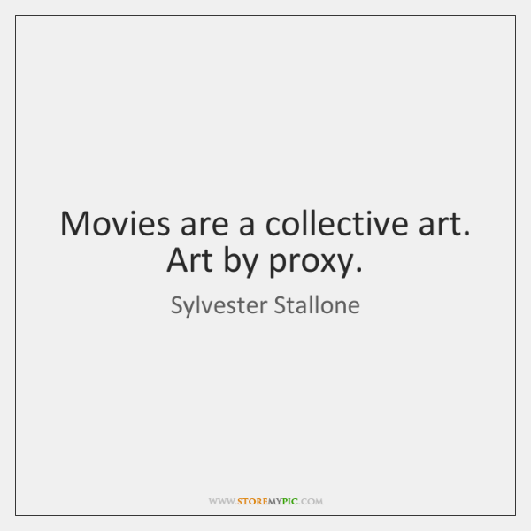 Movies are a collective art. Art by proxy.