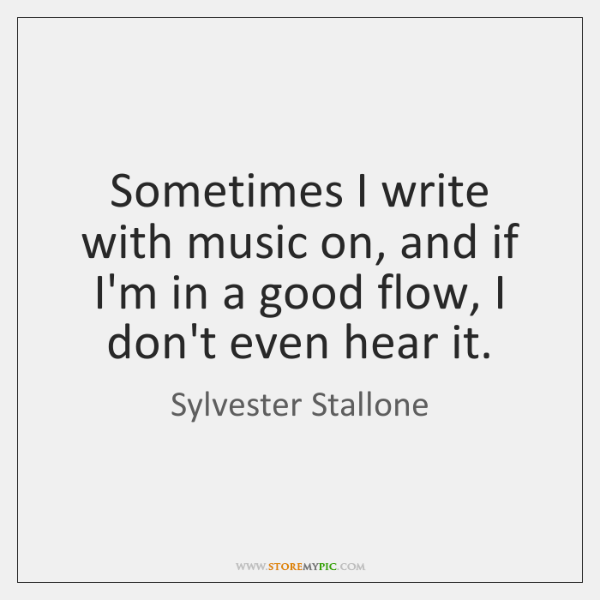 Sometimes I write with music on, and if I'm in a good ...