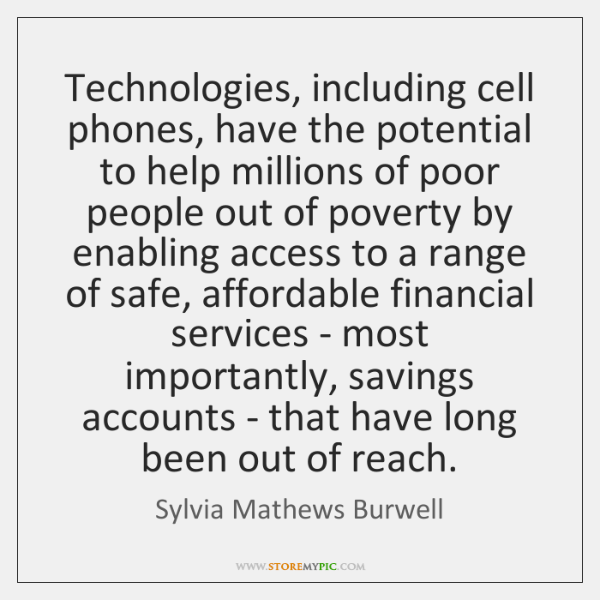 Technologies, including cell phones, have the potential to help millions of poor ...