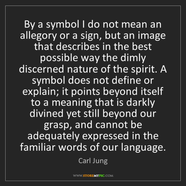 Carl Jung: By a symbol I do not mean an allegory or a sign, but...