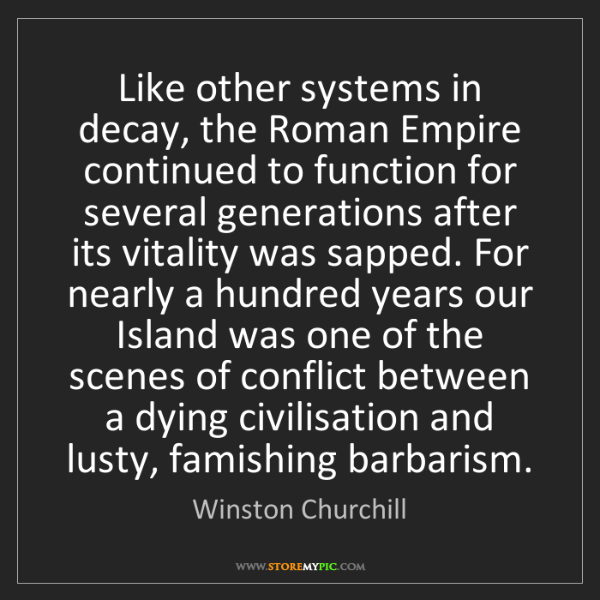 Winston Churchill: Like other systems in decay, the Roman Empire continued...