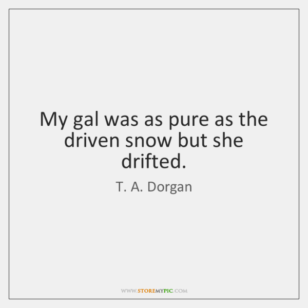My gal was as pure as the driven snow but she drifted.