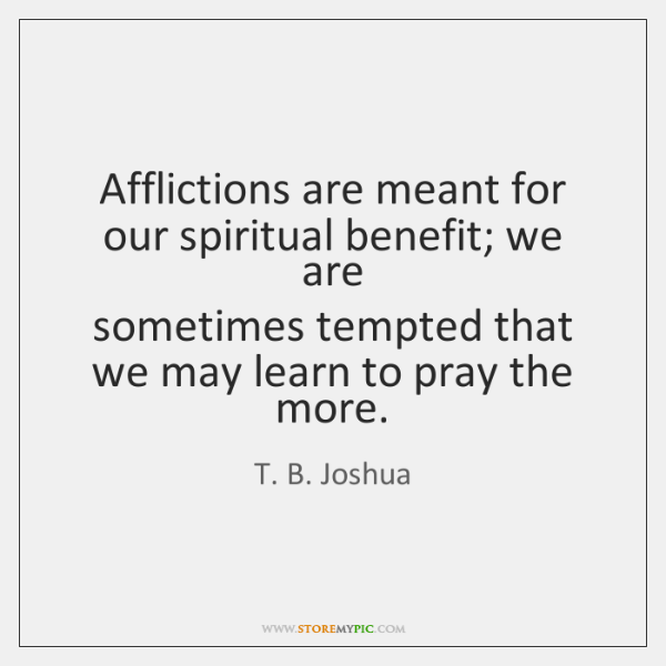 Afflictions are meant for our spiritual benefit; we are   sometimes tempted that ...