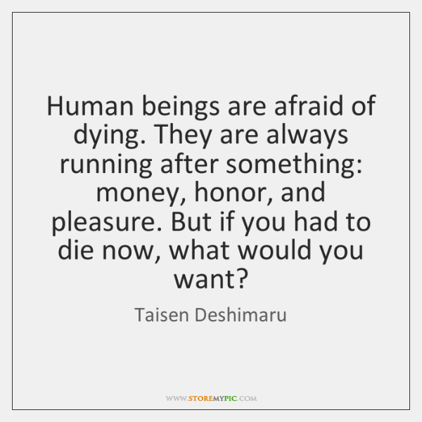 Human beings are afraid of dying. They are always running after something: ...