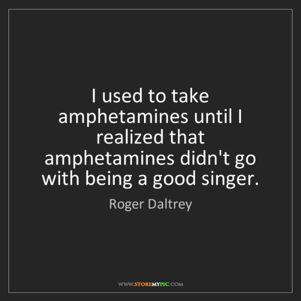 Roger Daltrey: I used to take amphetamines until I realized that amphetamines...