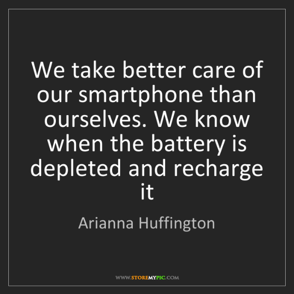 Arianna Huffington: We take better care of our smartphone than ourselves....
