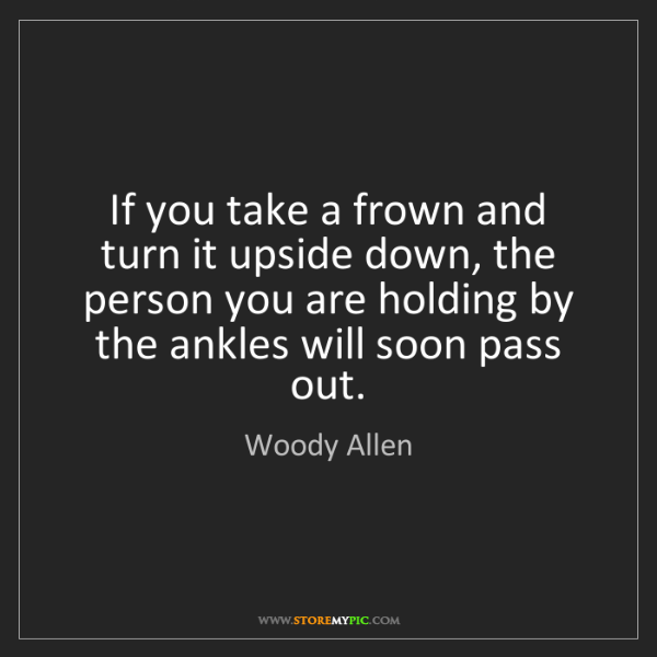 Woody Allen: If you take a frown and turn it upside down, the person...
