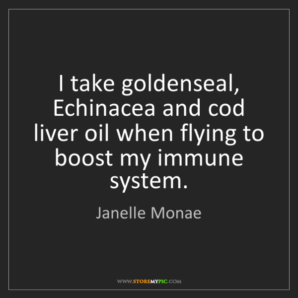 Janelle Monae: I take goldenseal, Echinacea and cod liver oil when flying...
