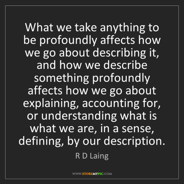R D Laing: What we take anything to be profoundly affects how we...