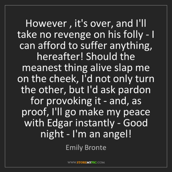 Emily Bronte: However , it's over, and I'll take no revenge on his...