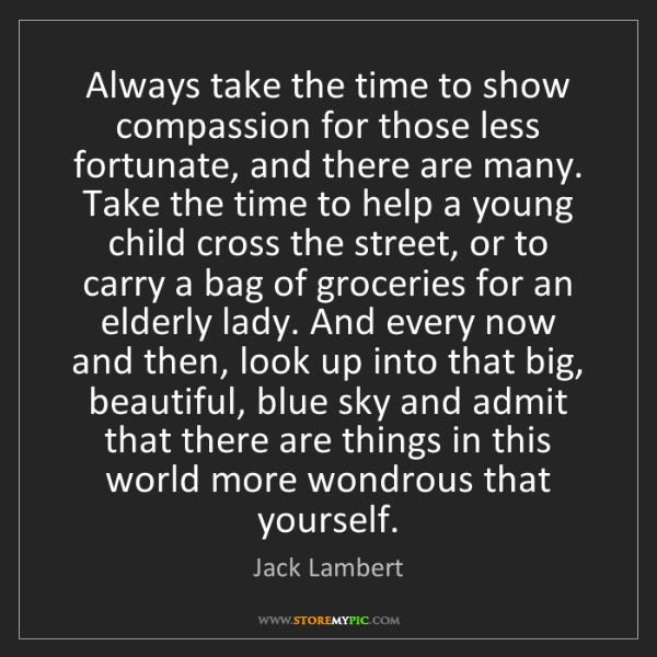 Jack Lambert: Always take the time to show compassion for those less...