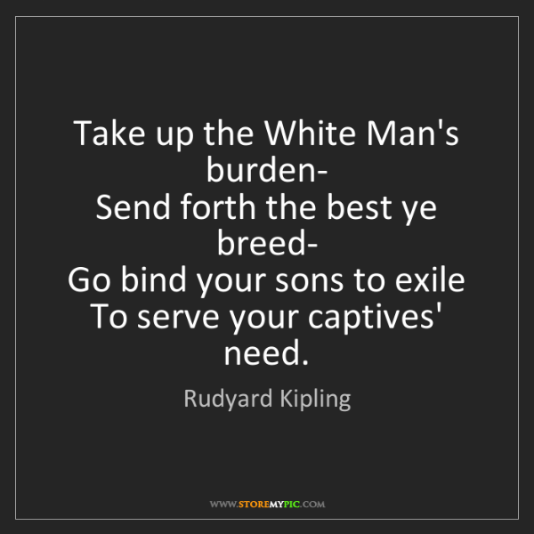 Rudyard Kipling: Take up the White Man's burden-   Send forth the best...