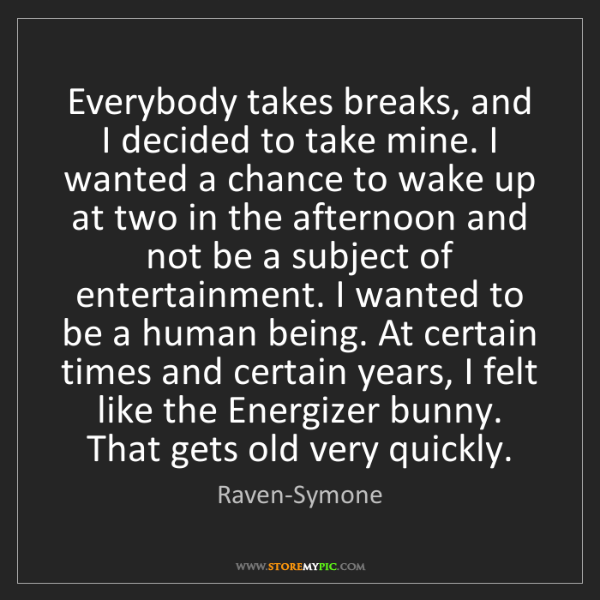 Raven-Symone: Everybody takes breaks, and I decided to take mine. I...