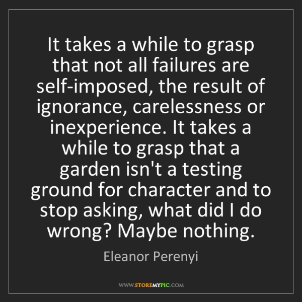 Eleanor Perenyi: It takes a while to grasp that not all failures are self-imposed,...