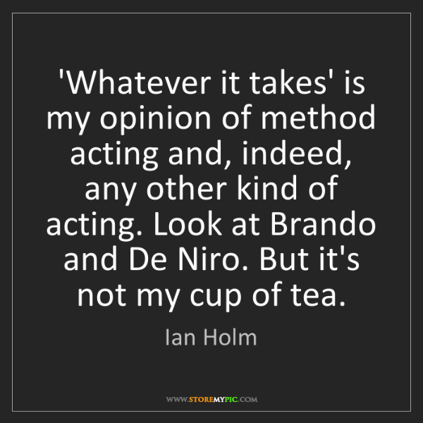 Ian Holm: 'Whatever it takes' is my opinion of method acting and,...