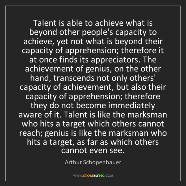Arthur Schopenhauer: Talent is able to achieve what is beyond other people's...