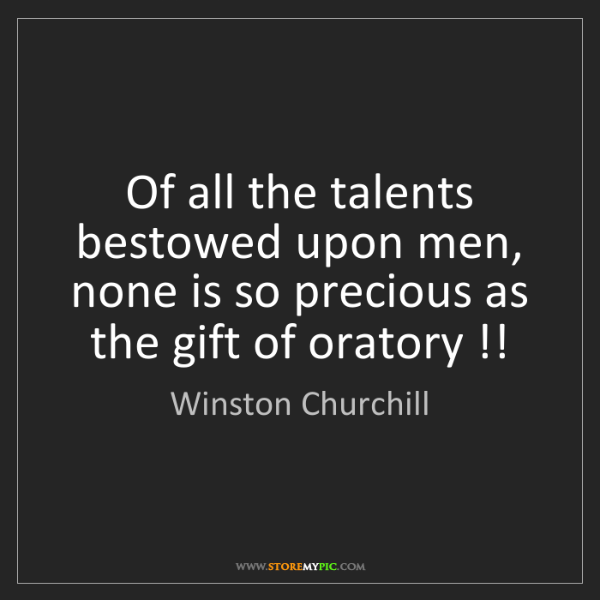 Winston Churchill: Of all the talents bestowed upon men, none is so precious...