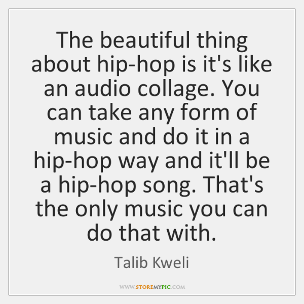 The beautiful thing about hip-hop is it's like an audio collage. You ...