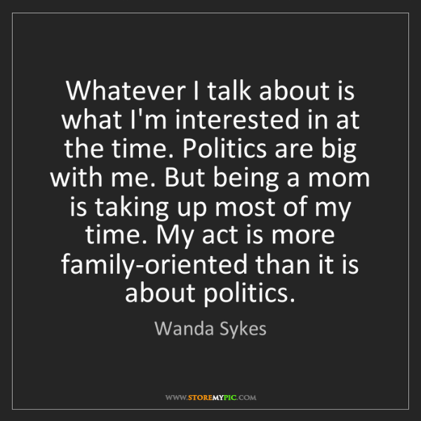 Wanda Sykes: Whatever I talk about is what I'm interested in at the...